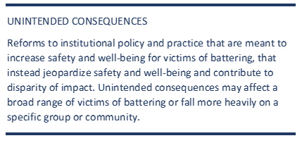 UNINTENDED CONSEQUENCES Reforms to instutitional policy and practice that are meant to increase safety and well-being for victims of battering, that instead jeopardize safety and well being and contribute to disparity of impact. Unintended consequences may affect a broad range of victims of battering or fall more heavily on a specific group or community.