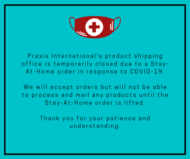 Praxis in unable to ship orders at this time due to COVID-19